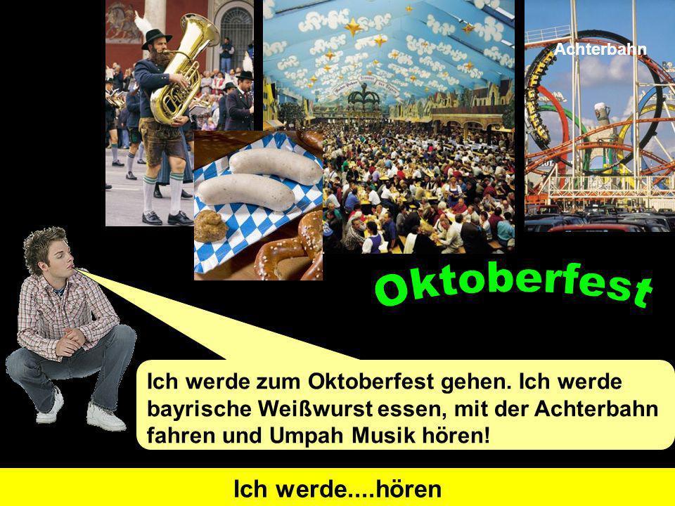 Ich werde zum Oktoberfest gehen. Ich werde bayrische Weißwurst essen, mit der Achterbahn fahren und Umpah Musik hören! I will go Ich werde....gehenI w