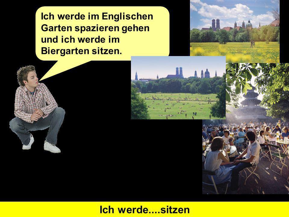 Was heißt I will go for a walk auf Deutsch Ich werde...spazieren gehen Ich werde im Englischen Garten spazieren gehen und ich werde im Biergarten sitzen.