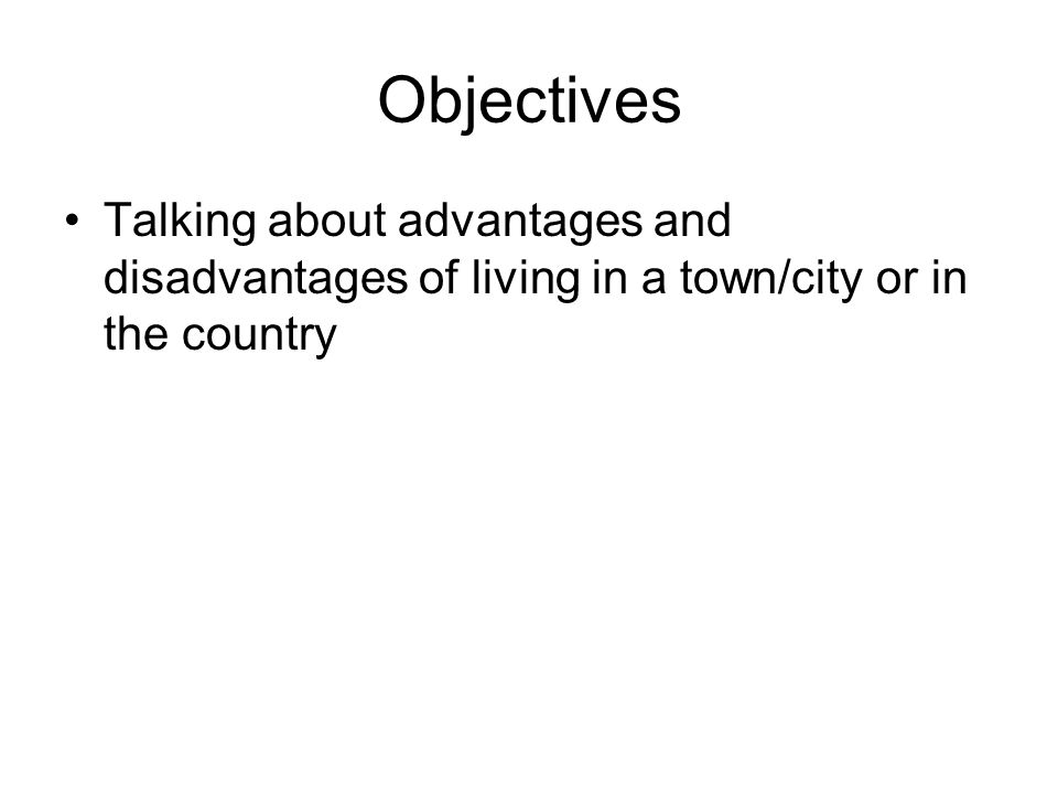 Objectives Talking about advantages and disadvantages of living in a town/city or in the country