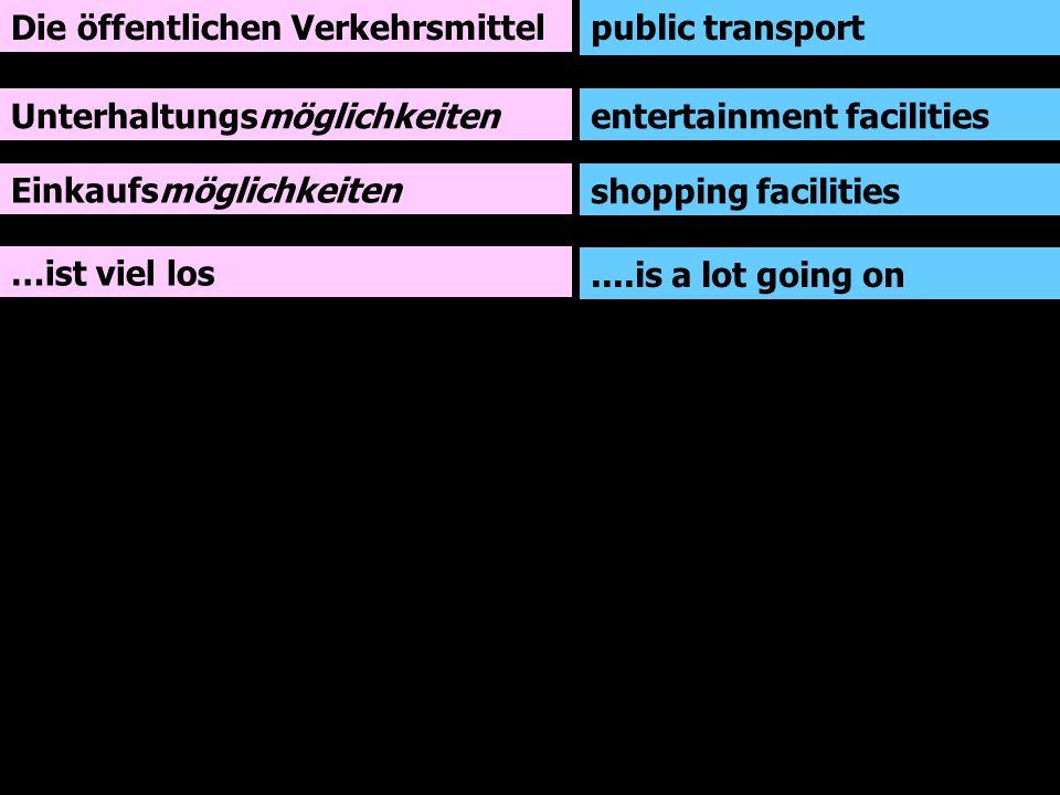 Die öffentlichen Verkehrsmittel Unterhaltungsmöglichkeiten Einkaufsmöglichkeiten …ist viel los public transport entertainment facilities shopping facilities....is a lot going on