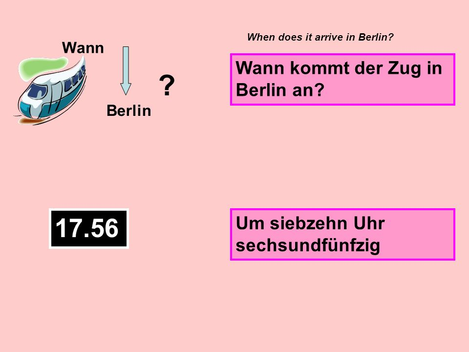11.38 Wann Berlin ? Wann fährt der nächste Zug nach Berlin? Um elf Uhr achtunddreißig When is the next train going to Berlin?