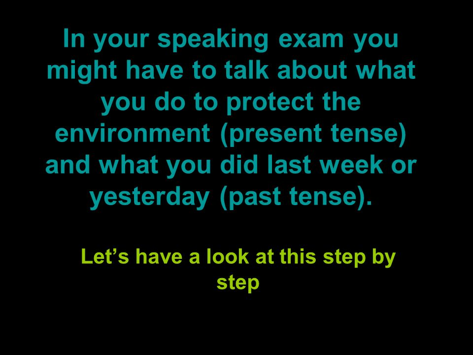 In your speaking exam you might have to talk about what you do to protect the environment (present tense) and what you did last week or yesterday (past tense).