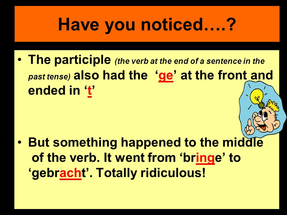Have you noticed….? The participle (the verb at the end of a sentence in the past tense) also had the ge at the front and ended in t But something hap