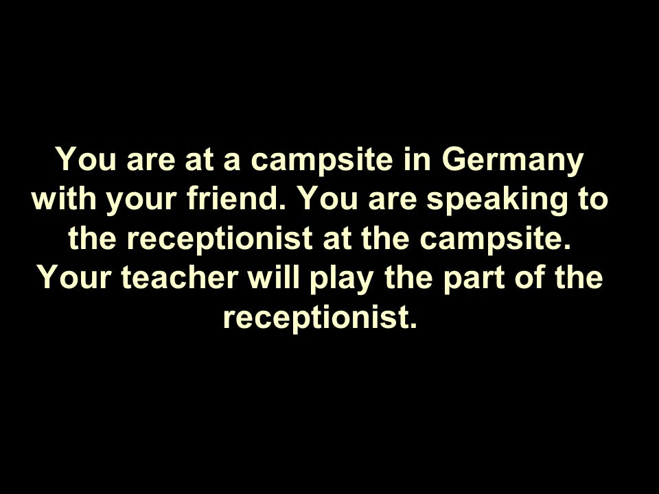 You are at a campsite in Germany with your friend.