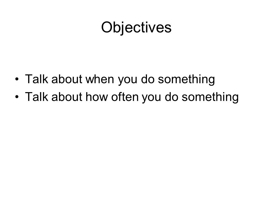 Objectives Talk about when you do something Talk about how often you do something
