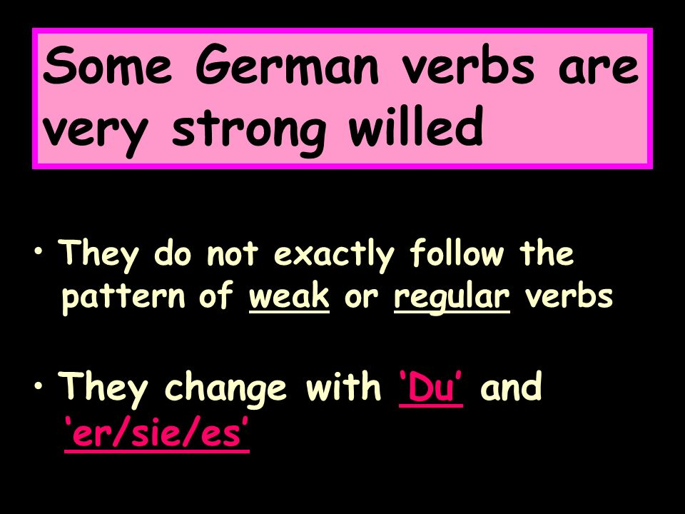 Some German verbs are very strong willed They do not exactly follow the pattern of weak or regular verbs They change with Du and er/sie/es