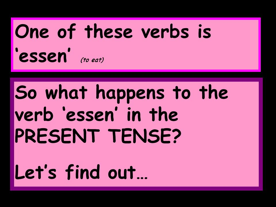 One of these verbs is essen (to eat) So what happens to the verb essen in the PRESENT TENSE.