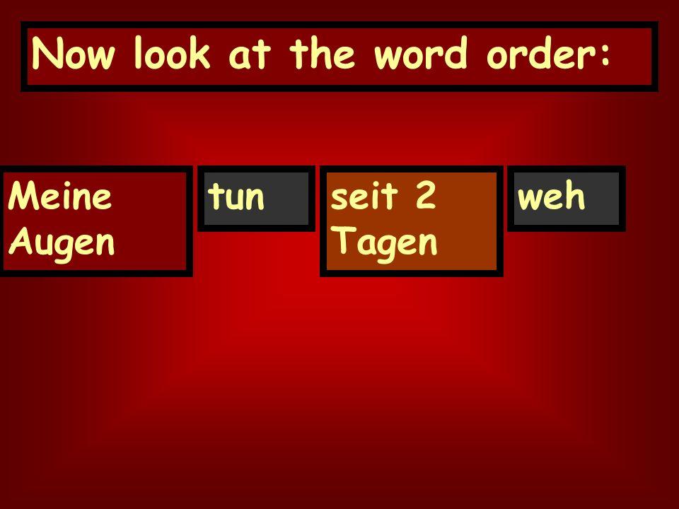 Now look at the word order: seit 2 Tagen Meine Augen tunweh