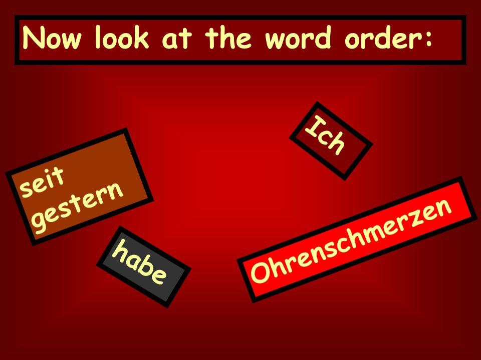 Now look at the word order: seit gestern Ich habe Ohrenschmerzen