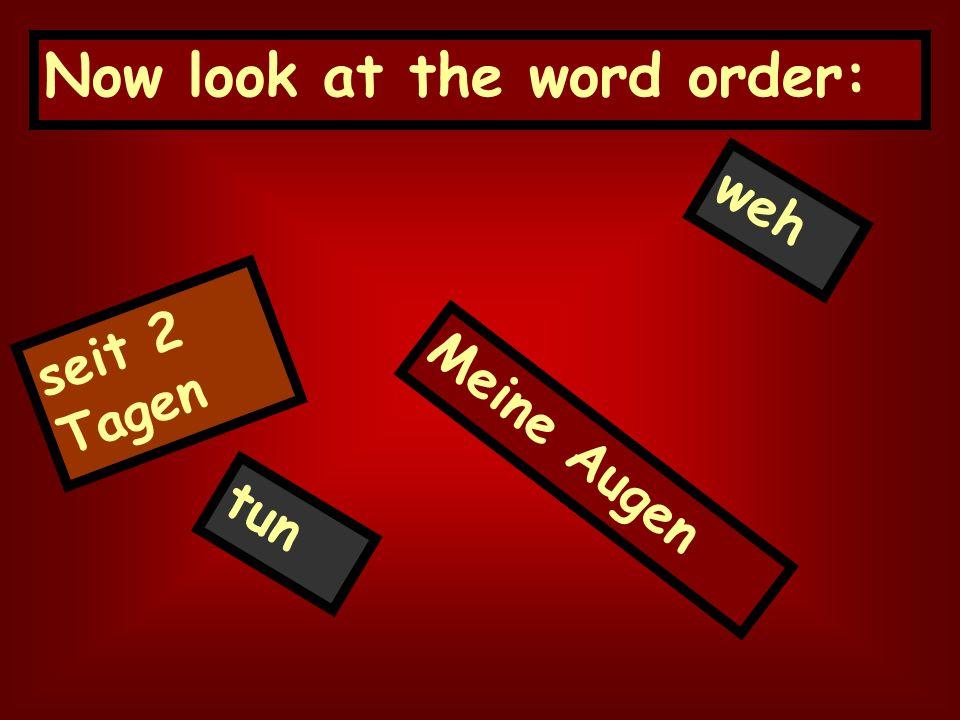 Now look at the word order: seit 2 Tagen Meine Augen tun weh