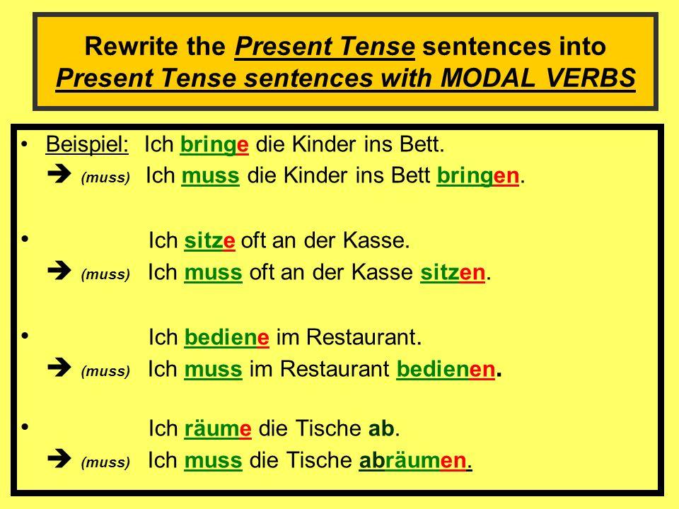 Rewrite the Present Tense sentences into Present Tense sentences with MODAL VERBS Beispiel: Ich bringe die Kinder ins Bett.
