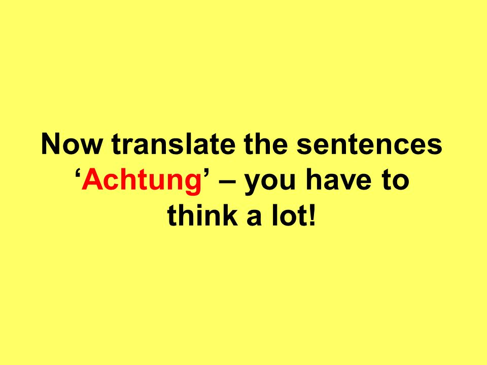 Now translate the sentencesAchtung – you have to think a lot!
