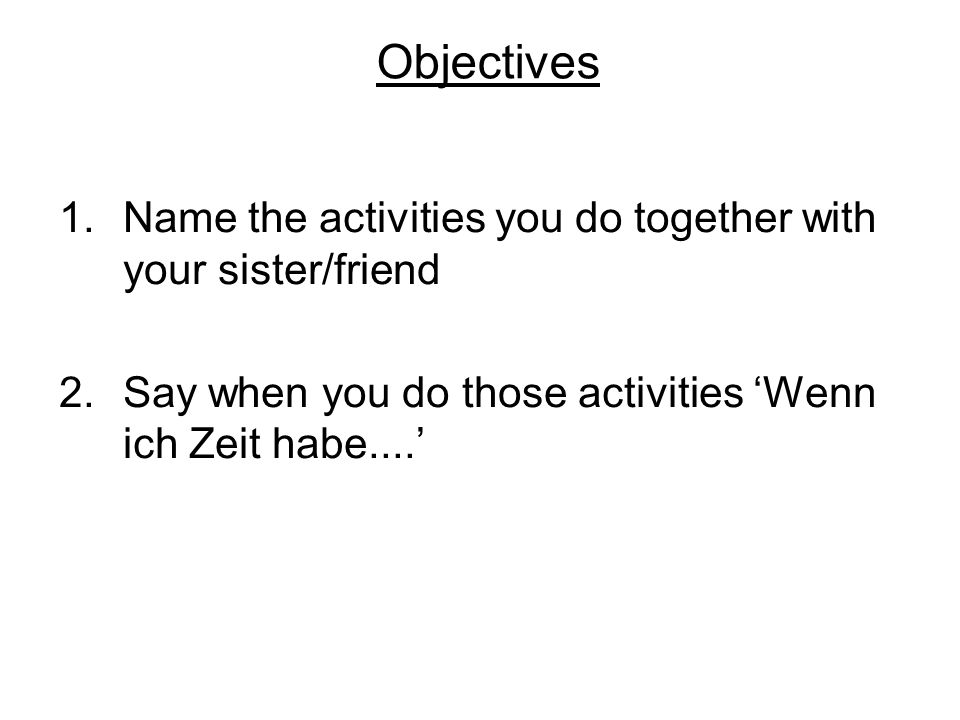 Objectives 1.Name the activities you do together with your sister/friend 2.Say when you do those activities Wenn ich Zeit habe....