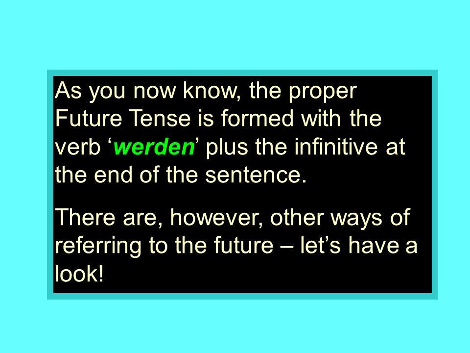 And here are the different forms of the verb werden ich werde du wirst Sie werden er/sie/es/man wird wir werden ihr werdet Sie werden sie werden I will you will he/she/it/one will we will you will (plural) you will (plural/formal) they will