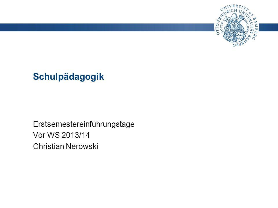 LEHRSTUHL FÜR SCHULPÄDAGOGIK Christian Nerowski christian.nerowski@uni-bamberg.de | www.uni-bamberg.de/schulpaed 1 Schulpädagogik Erstsemestereinführu