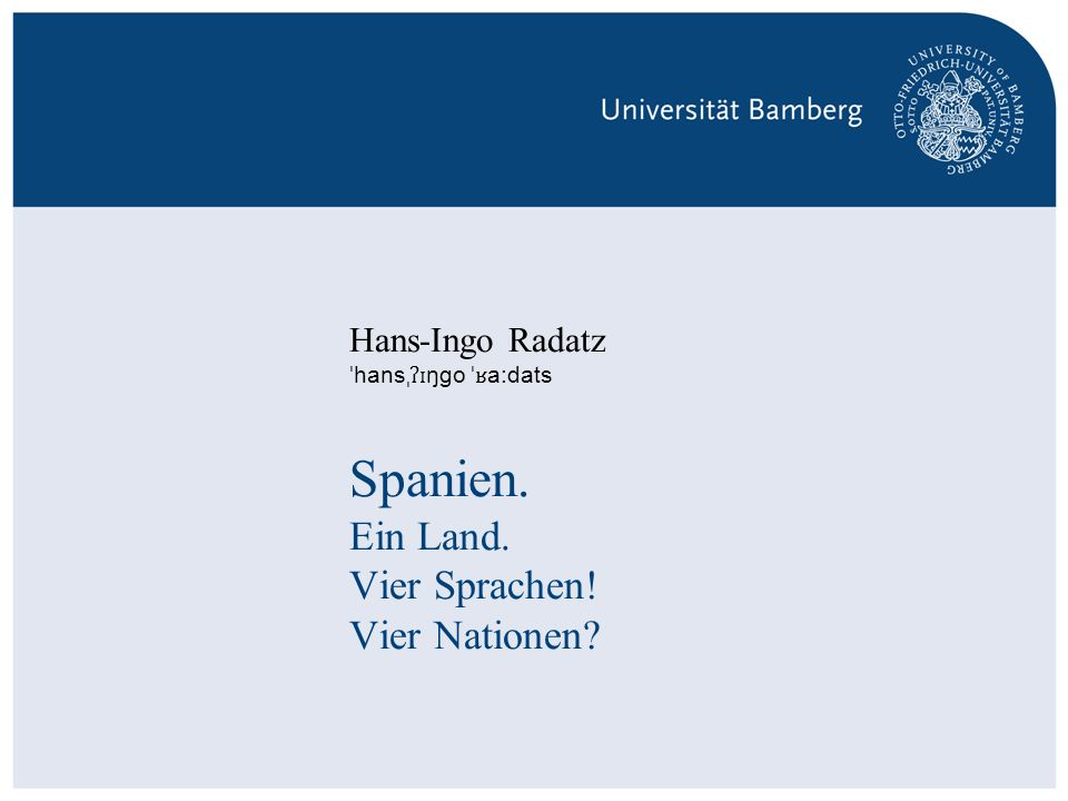S. 1Hans-Ingo Radatz   Professur für romanistische Sprachwissenschaft – Schwerpunkt Hispanistik   Spanien: Ein Land. Vier Sprachen. Vier Nationen? Spa