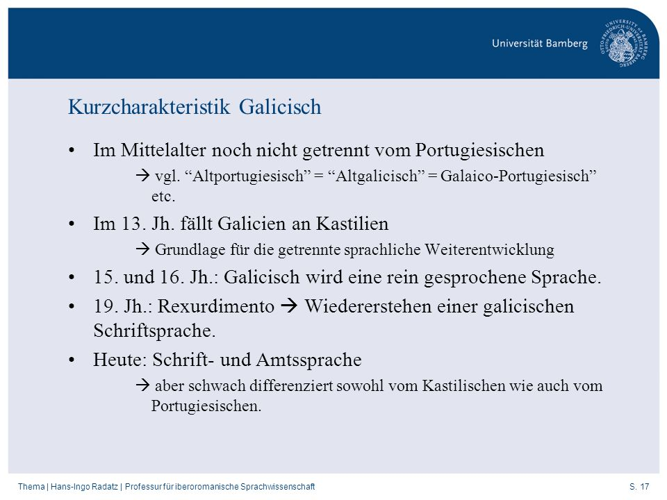 S. 17Thema   Hans-Ingo Radatz   Professur für iberoromanische Sprachwissenschaft Kurzcharakteristik Galicisch Im Mittelalter noch nicht getrennt vom P