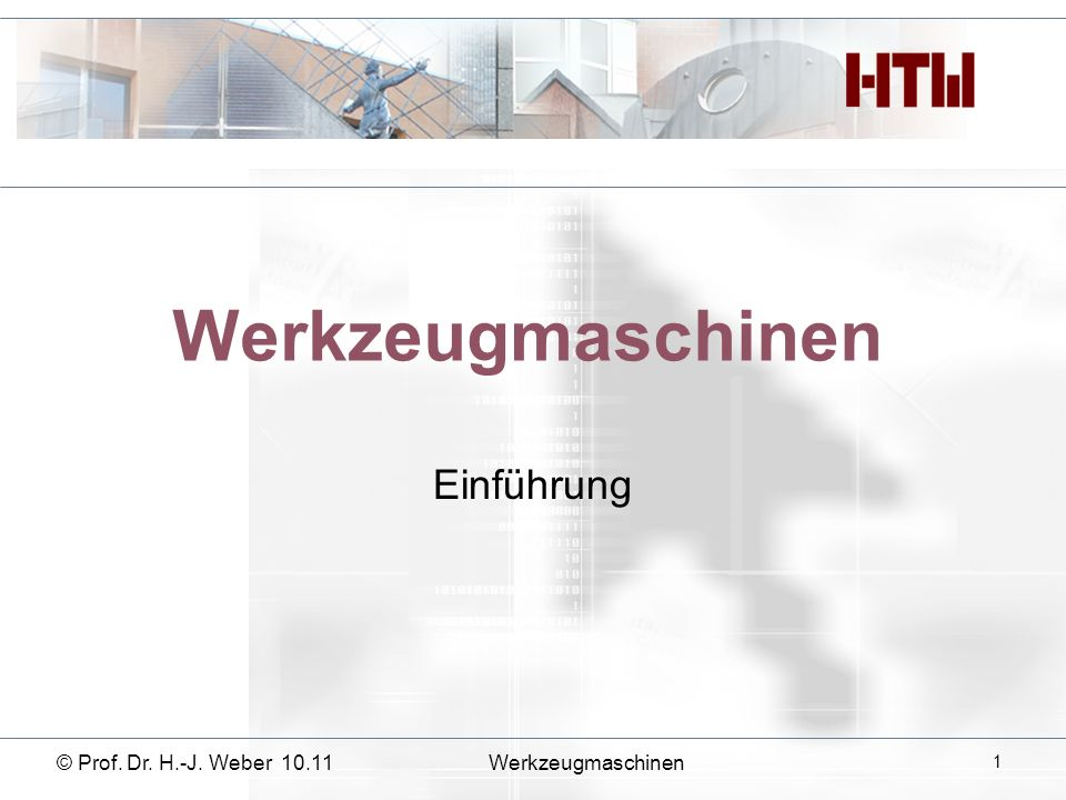 Werkzeugmaschinen Einführung © Prof. Dr. H.-J. Weber 10.11Werkzeugmaschinen 1