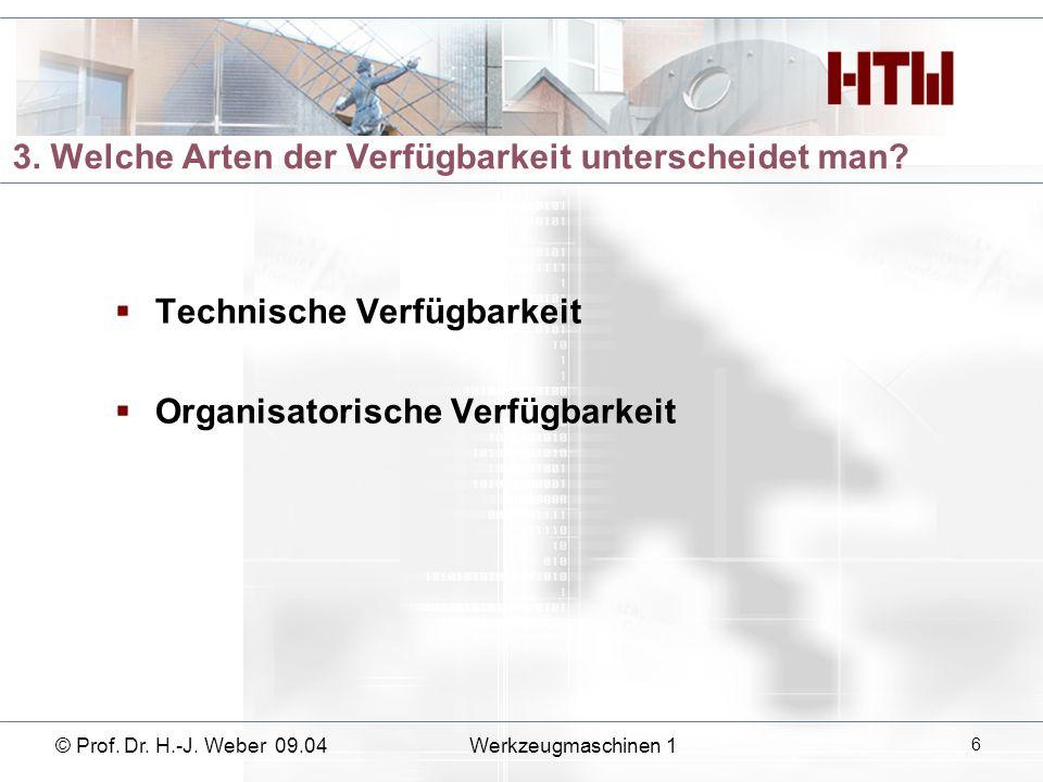 3. Welche Arten der Verfügbarkeit unterscheidet man? Technische Verfügbarkeit Organisatorische Verfügbarkeit © Prof. Dr. H.-J. Weber 09.04Werkzeugmasc