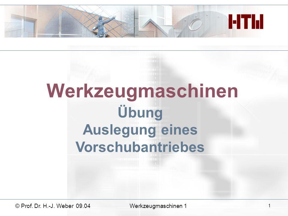 Werkzeugmaschinen Übung Auslegung eines Vorschubantriebes © Prof. Dr. H.-J. Weber 09.04Werkzeugmaschinen 1 1