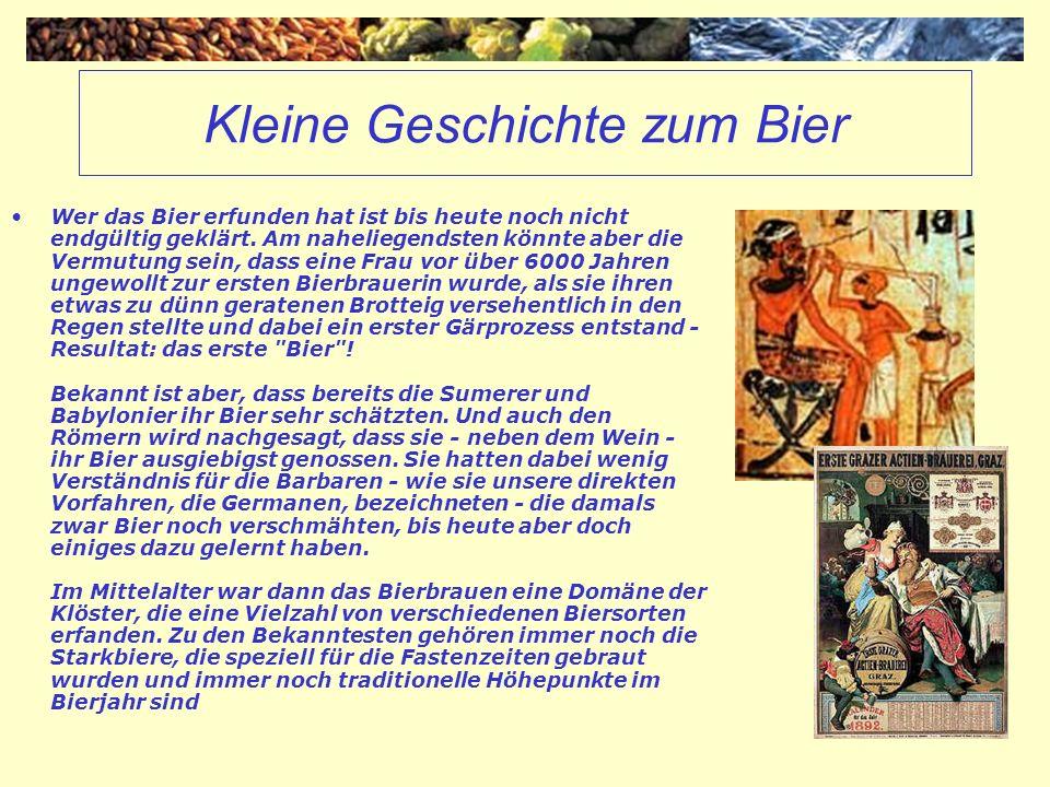 Kleine Geschichte zum Bier Wer das Bier erfunden hat ist bis heute noch nicht endgültig geklärt. Am naheliegendsten könnte aber die Vermutung sein, da