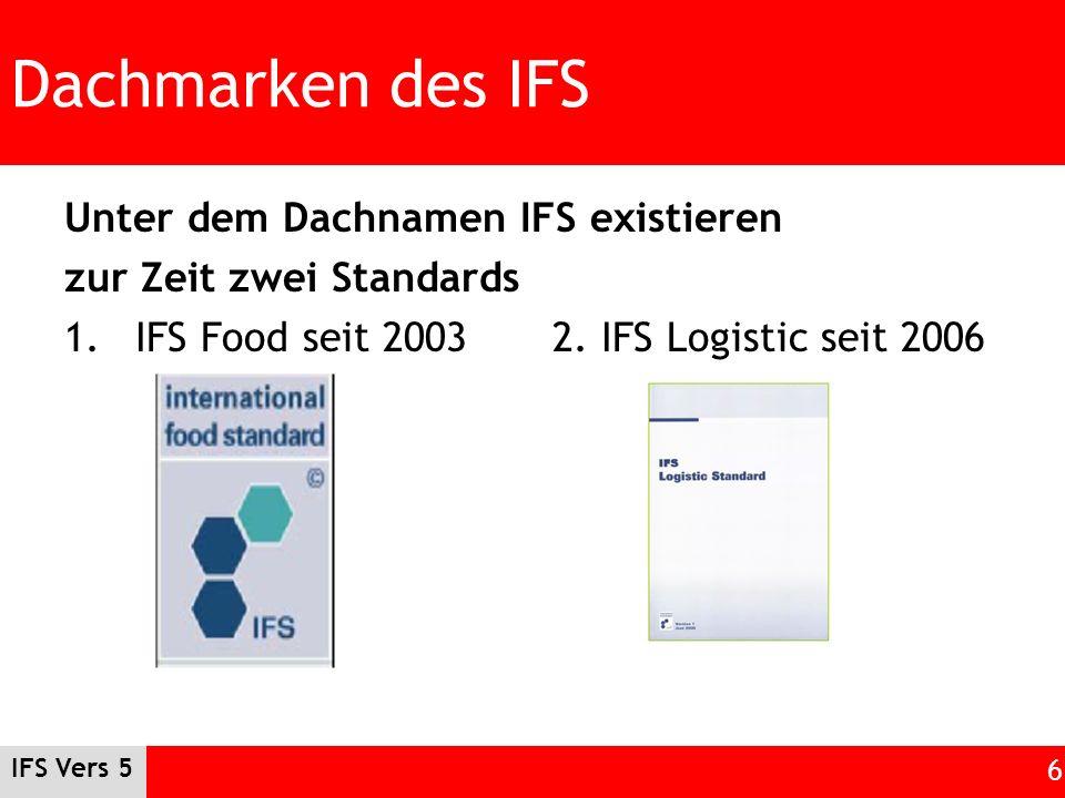 IFS Vers 5 6 Dachmarken des IFS Unter dem Dachnamen IFS existieren zur Zeit zwei Standards 1.IFS Food seit 20032. IFS Logistic seit 2006