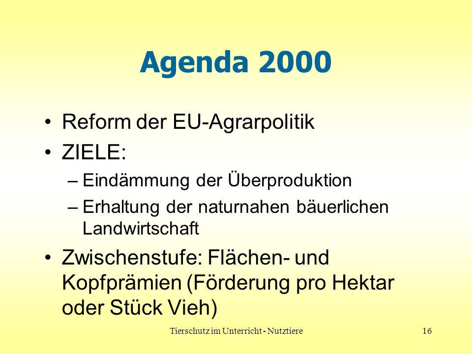 Tierschutz im Unterricht - Nutztiere16 Agenda 2000 Reform der EU-Agrarpolitik ZIELE: –Eindämmung der Überproduktion –Erhaltung der naturnahen bäuerlichen Landwirtschaft Zwischenstufe: Flächen- und Kopfprämien (Förderung pro Hektar oder Stück Vieh)