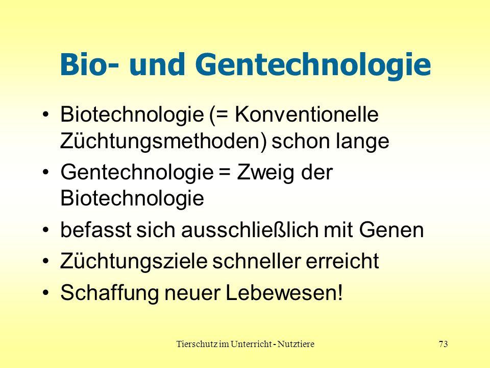 Tierschutz im Unterricht - Nutztiere73 Bio- und Gentechnologie Biotechnologie (= Konventionelle Züchtungsmethoden) schon lange Gentechnologie = Zweig der Biotechnologie befasst sich ausschließlich mit Genen Züchtungsziele schneller erreicht Schaffung neuer Lebewesen!