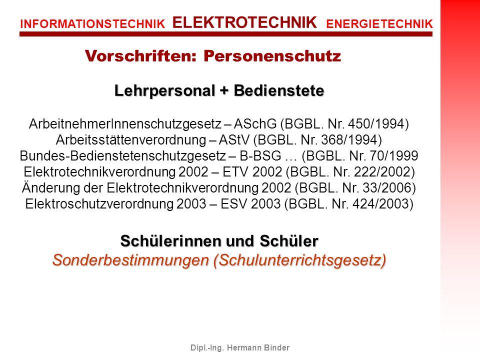INFORMATIONSTECHNIK ELEKTROTECHNIK ENERGIETECHNIK Dipl.-Ing. Hermann Binder Vorschriften: Personenschutz Lehrpersonal + Bedienstete ArbeitnehmerInnens