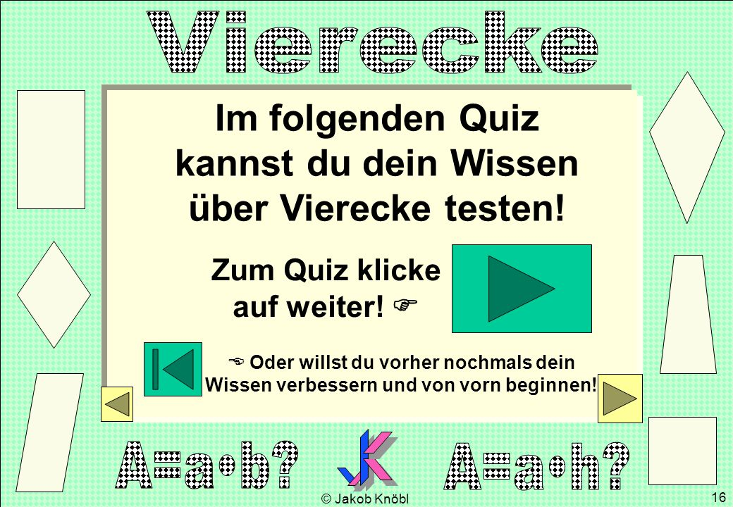 © Jakob Knöbl 16 Im folgenden Quiz kannst du dein Wissen über Vierecke testen! Zum Quiz klicke auf weiter! Oder willst du vorher nochmals dein Wissen
