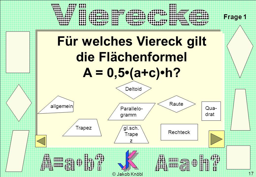 © Jakob Knöbl 17 Für welches Viereck gilt die Flächenformel A = 0,5(a+c)h? Frage 1 gl.sch. Trape z Parallelo- gramm Rechteck Raute Qua- drat Trapez De