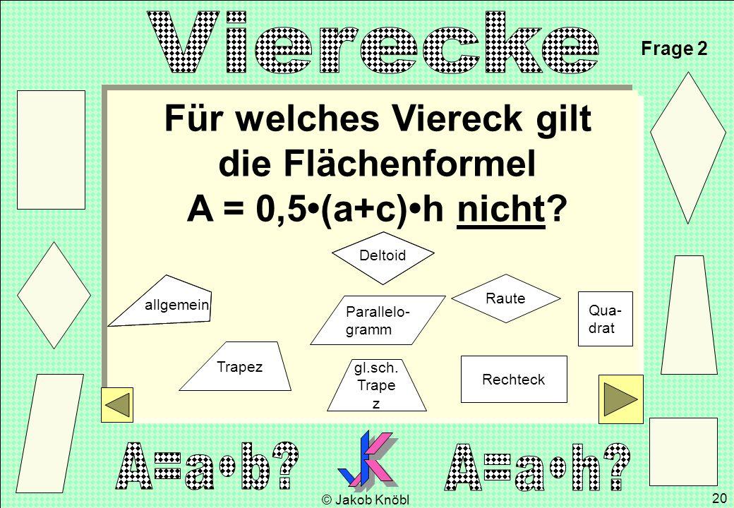 © Jakob Knöbl 20 Für welches Viereck gilt die Flächenformel A = 0,5(a+c)h nicht? Frage 2 gl.sch. Trape z Parallelo- gramm Rechteck Raute Qua- drat Tra