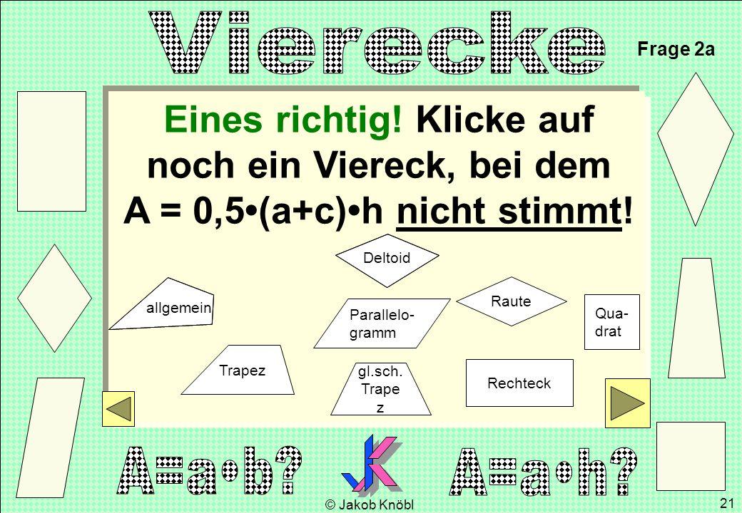 © Jakob Knöbl 21 Eines richtig! Klicke auf noch ein Viereck, bei dem A = 0,5(a+c)h nicht stimmt! Frage 2a gl.sch. Trape z Parallelo- gramm Rechteck Ra