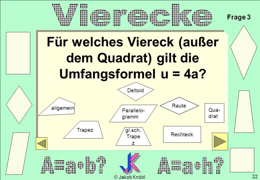 © Jakob Knöbl 22 Für welches Viereck (außer dem Quadrat) gilt die Umfangsformel u = 4a? Frage 3 gl.sch. Trape z Parallelo- gramm Rechteck Raute Qua- d