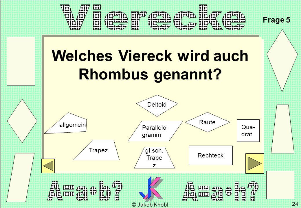 © Jakob Knöbl 24 Welches Viereck wird auch Rhombus genannt? Frage 5 gl.sch. Trape z Parallelo- gramm Rechteck Raute Qua- drat Trapez Deltoid allgemein