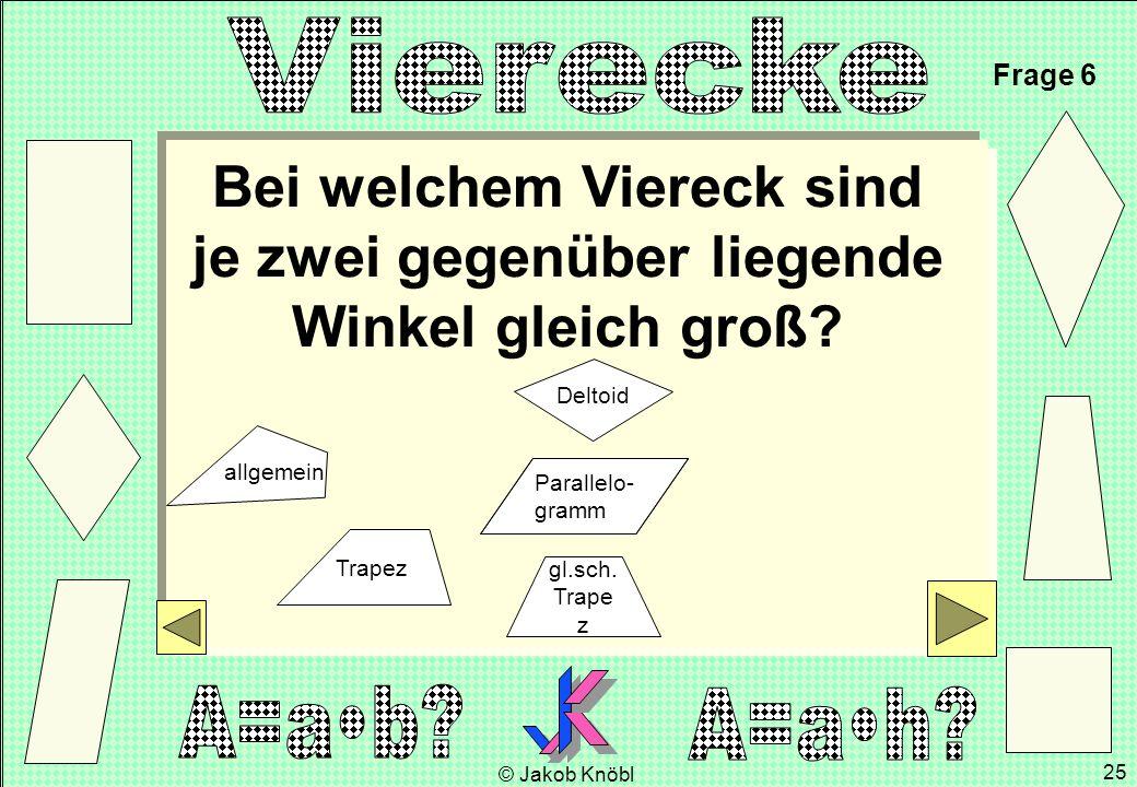 © Jakob Knöbl 25 Bei welchem Viereck sind je zwei gegenüber liegende Winkel gleich groß? Frage 6 gl.sch. Trape z Parallelo- gramm Trapez Deltoid allge