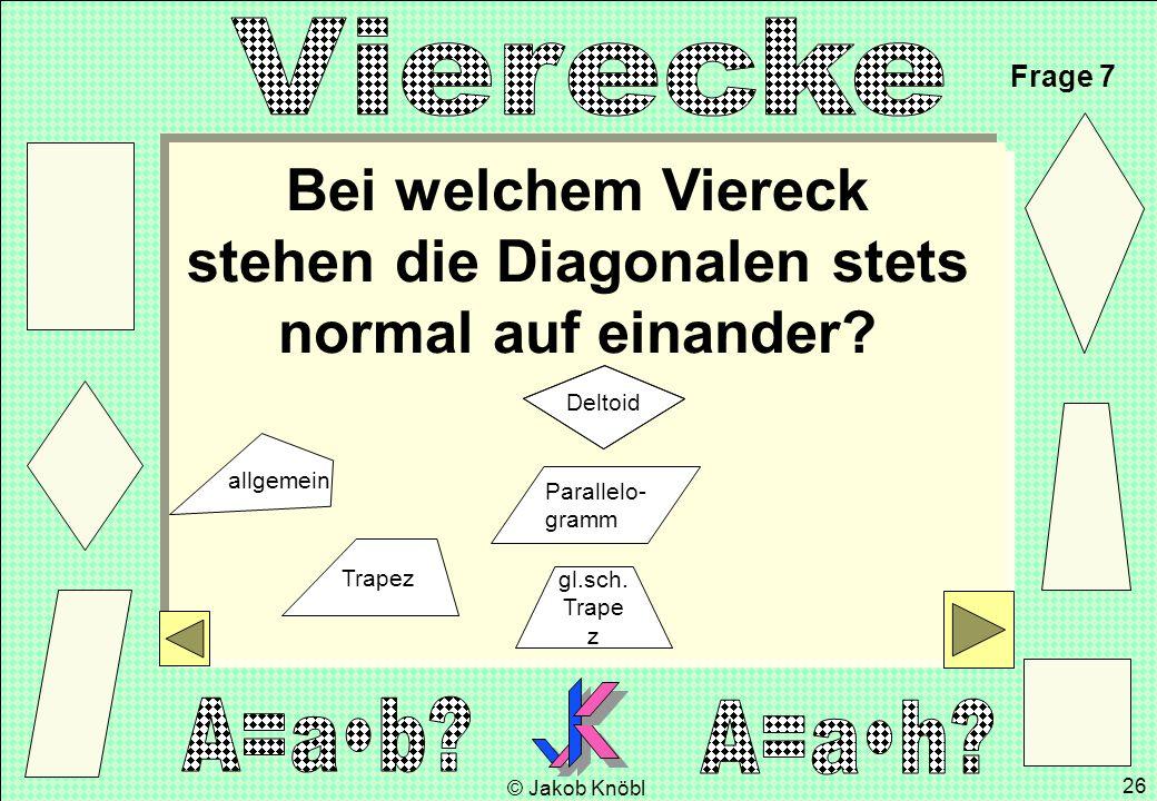 © Jakob Knöbl 26 Bei welchem Viereck stehen die Diagonalen stets normal auf einander? Frage 7 gl.sch. Trape z Parallelo- gramm Trapez Deltoid allgemei