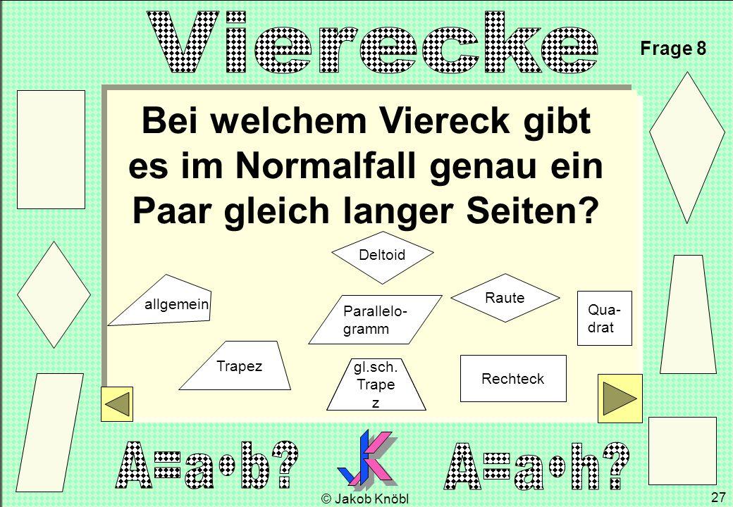 © Jakob Knöbl 27 Qua- drat Raute Rechteck Bei welchem Viereck gibt es im Normalfall genau ein Paar gleich langer Seiten? Frage 8 gl.sch. Trape z Paral