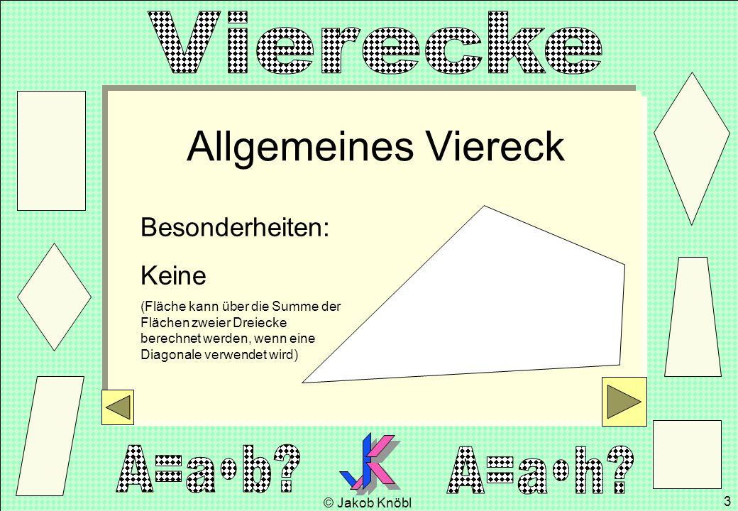 © Jakob Knöbl 3 Allgemeines Viereck Besonderheiten: Keine (Fläche kann über die Summe der Flächen zweier Dreiecke berechnet werden, wenn eine Diagonal