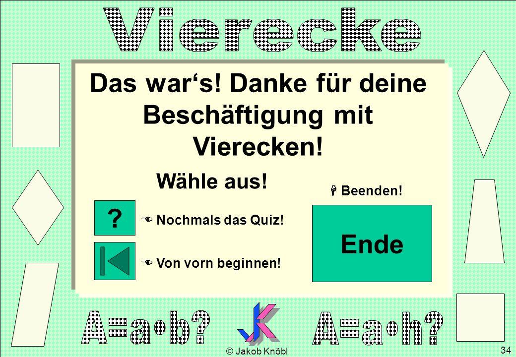 © Jakob Knöbl 34 Das wars! Danke für deine Beschäftigung mit Vierecken! Wähle aus! Von vorn beginnen! Nochmals das Quiz! Beenden! ? Ende