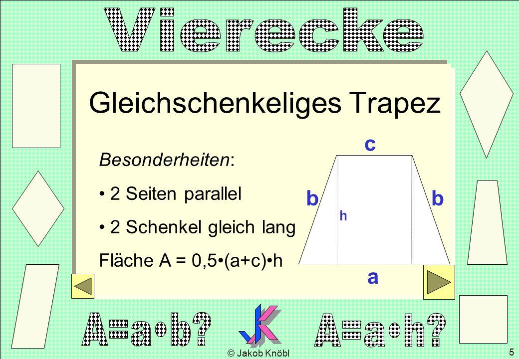 © Jakob Knöbl 5 Gleichschenkeliges Trapez Besonderheiten: 2 Seiten parallel 2 Schenkel gleich lang Fläche A = 0,5(a+c)h a c h bb