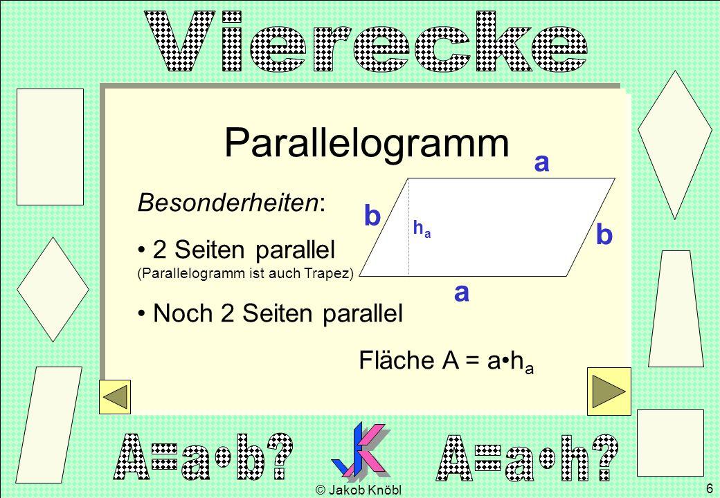 © Jakob Knöbl 6 Parallelogramm Besonderheiten: 2 Seiten parallel (Parallelogramm ist auch Trapez) Noch 2 Seiten parallel Fläche A = ah a a haha b b a