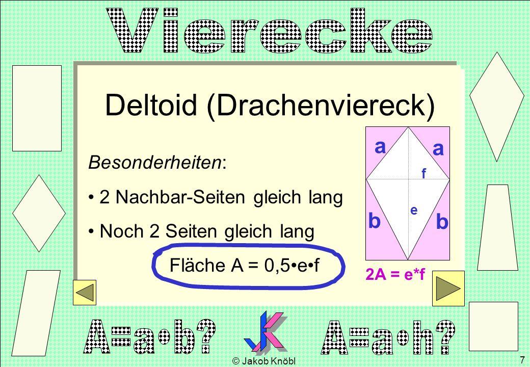 © Jakob Knöbl 7 Deltoid (Drachenviereck) Besonderheiten: 2 Nachbar-Seiten gleich lang Noch 2 Seiten gleich lang Fläche A = 0,5ef a b b a e f 2A = e*f