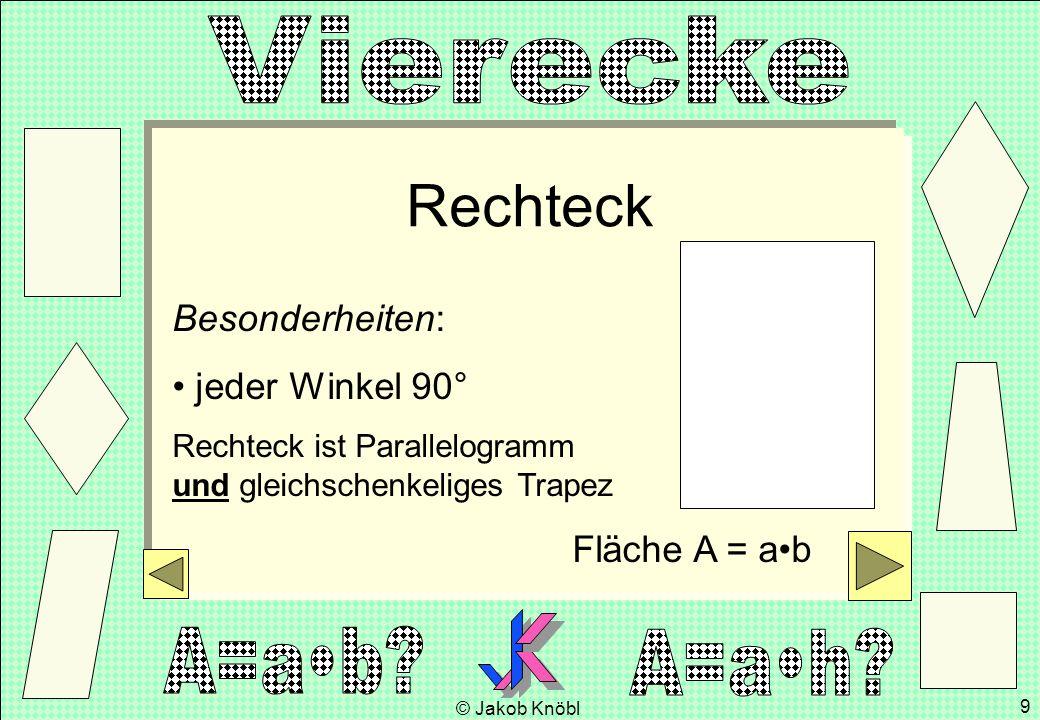 © Jakob Knöbl 9 Rechteck Besonderheiten: jeder Winkel 90° Rechteck ist Parallelogramm und gleichschenkeliges Trapez Fläche A = ab