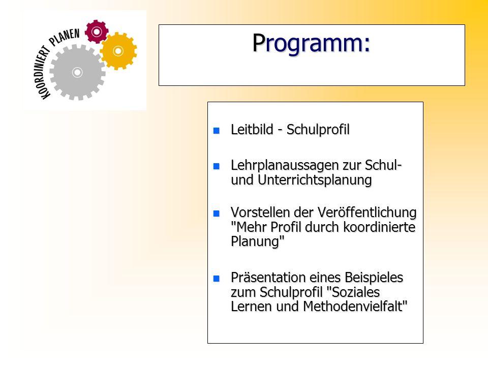 Programm: n Leitbild - Schulprofil n Lehrplanaussagen zur Schul- und Unterrichtsplanung n Vorstellen der Veröffentlichung Mehr Profil durch koordinierte Planung n Präsentation eines Beispieles zum Schulprofil Soziales Lernen und Methodenvielfalt