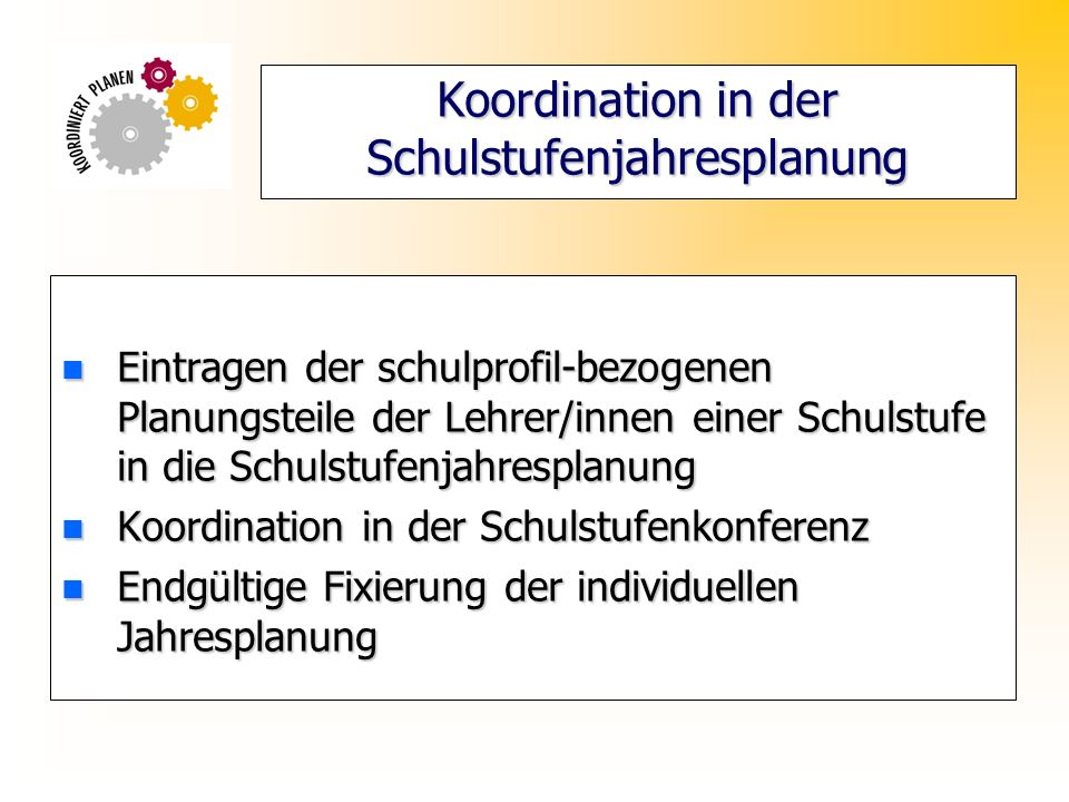 Koordination in der Schulstufenjahresplanung n Eintragen der schulprofil-bezogenen Planungsteile der Lehrer/innen einer Schulstufe in die Schulstufenjahresplanung n Koordination in der Schulstufenkonferenz n Endgültige Fixierung der individuellen Jahresplanung