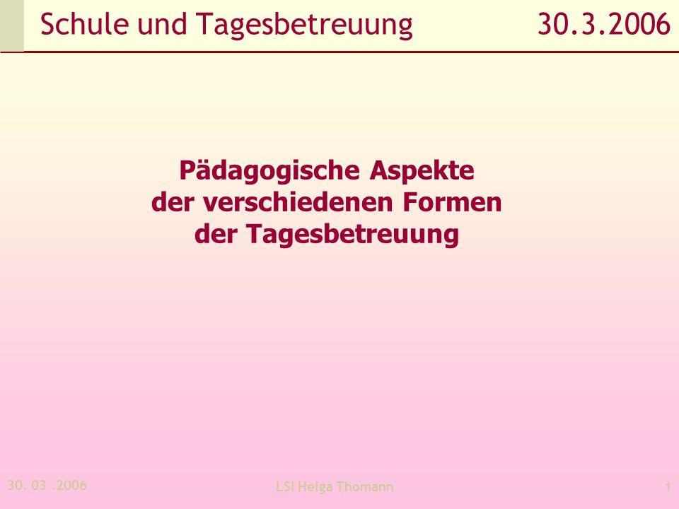 30. 03.2006 LSI Helga Thomann1 Schule und Tagesbetreuung 30.3.2006 Pädagogische Aspekte der verschiedenen Formen der Tagesbetreuung