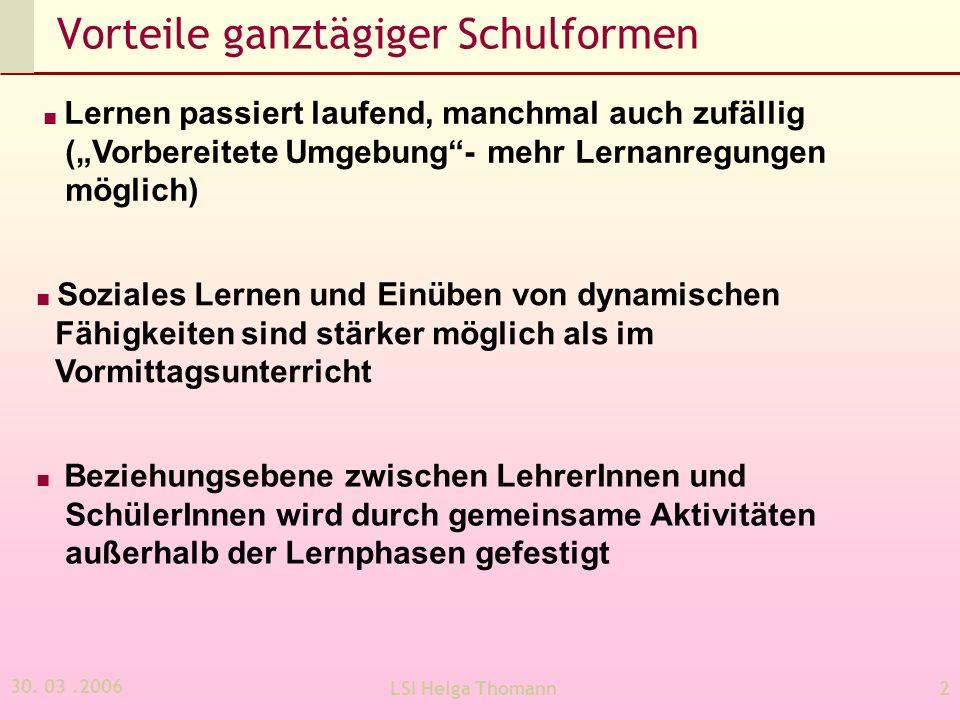 30. 03.2006 LSI Helga Thomann2 Vorteile ganztägiger Schulformen Lernen passiert laufend, manchmal auch zufällig (Vorbereitete Umgebung- mehr Lernanreg