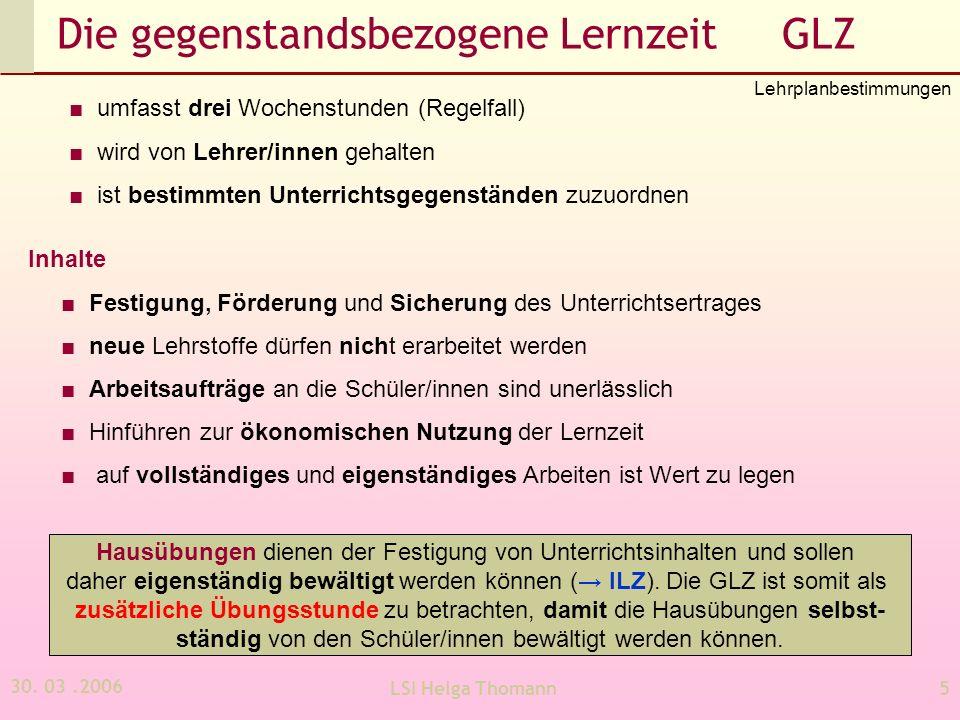 30. 03.2006 LSI Helga Thomann5 Die gegenstandsbezogene Lernzeit GLZ umfasst drei Wochenstunden (Regelfall) wird von Lehrer/innen gehalten ist bestimmt