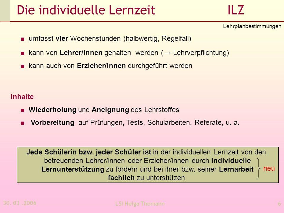 30. 03.2006 LSI Helga Thomann6 Die individuelle Lernzeit ILZ umfasst vier Wochenstunden (halbwertig, Regelfall) kann von Lehrer/innen gehalten werden